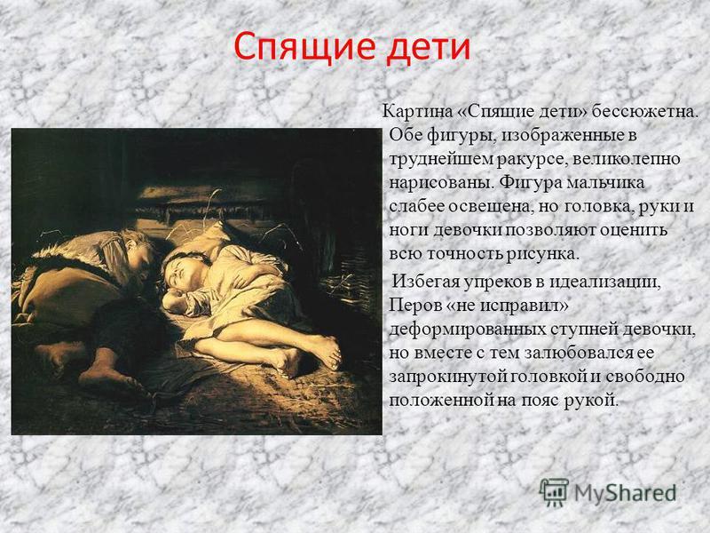 Спящие дети Картина «Спящие дети» бессюжетна. Обе фигуры, изображенные в труднейшем ракурсе, великолепно нарисованы. Фигура мальчика слабее освещена, но головка, руки и ноги девочки позволяют оценить всю точность рисунка. Избегая упреков в идеализаци