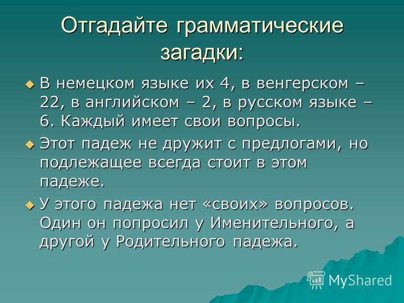Отгадайте грамматические загадки: В немецком языке их 4, в венгерском – 22, в английском – 2, в русском языке – 6. Каждый имеет свои вопросы. В немецком языке их 4, в венгерском – 22, в английском – 2, в русском языке – 6. Каждый имеет свои вопросы.