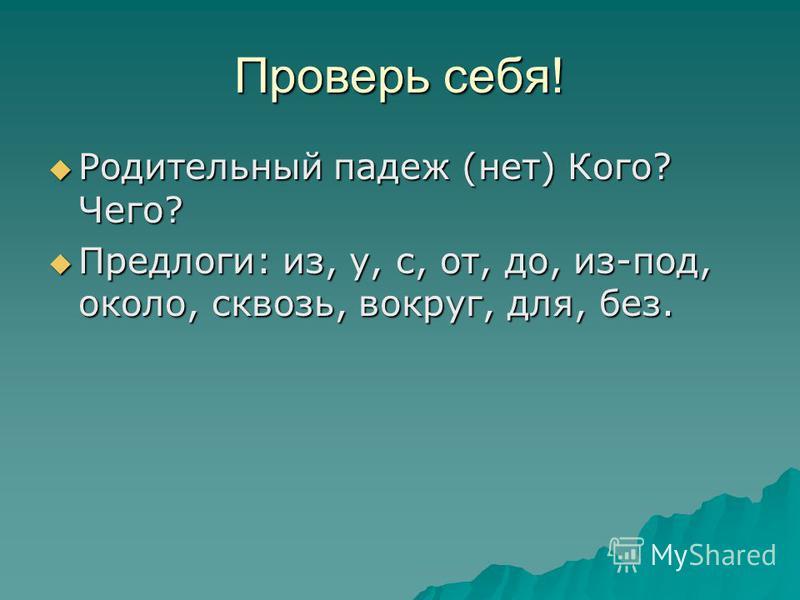 Проверь себя! Родительный падеж (нет) Кого? Чего? Родительный падеж (нет) Кого? Чего? Предлоги: из, у, с, от, до, из-под, около, сквозь, вокруг, для, без. Предлоги: из, у, с, от, до, из-под, около, сквозь, вокруг, для, без.