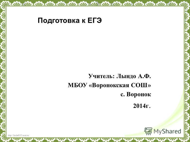 http://linda6035.ucoz.ru/ Учитель: Лындо А.Ф. МБОУ «Воронокская СОШ» с. Воронок 2014 г. Подготовка к ЕГЭ