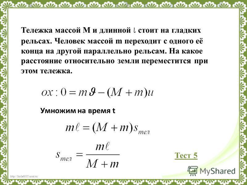 http://linda6035.ucoz.ru/ Тележка массой M и длинной l стоит на гладких рельсах. Человек массой m переходит с одного её конца на другой параллельно рельсам. На какое расстояние относительно земли переместится при этом тележка. Умножим на время t Тест