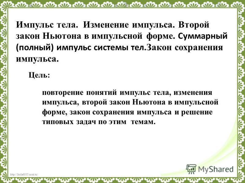 http://linda6035.ucoz.ru/ Импульс тела. Изменение импульса. Второй закон Ньютона в импульсной форме. Суммарный (полный) импульс системы тел. Закон сохранения импульса. Цель: повторение понятий импульс тела, изменения импульса, второй закон Ньютона в