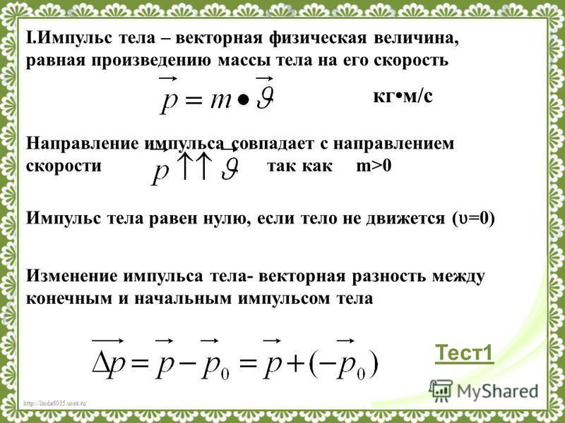 http://linda6035.ucoz.ru/ I.Импульс тела – векторная физическая величина, равная произведению массы тела на его скорость кгм/с Направление импульса совпадает с направлением скорости так как m>0 Изменение импульса тела- векторная разность между конечн