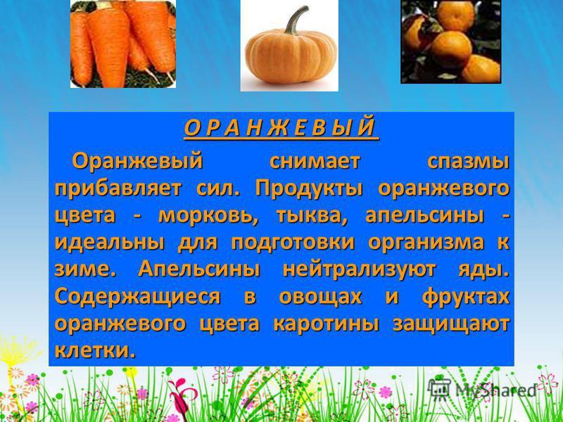 О Р А Н Ж Е В Ы Й О Р А Н Ж Е В Ы Й Оранжевый снимает спазмы прибавляет сил. Продукты оранжевого цвета - морковь, тыква, апельсины - идеальны для подготовки организма к зиме. Апельсины нейтрализуют яды. Содержащиеся в овощах и фруктах оранжевого цвет