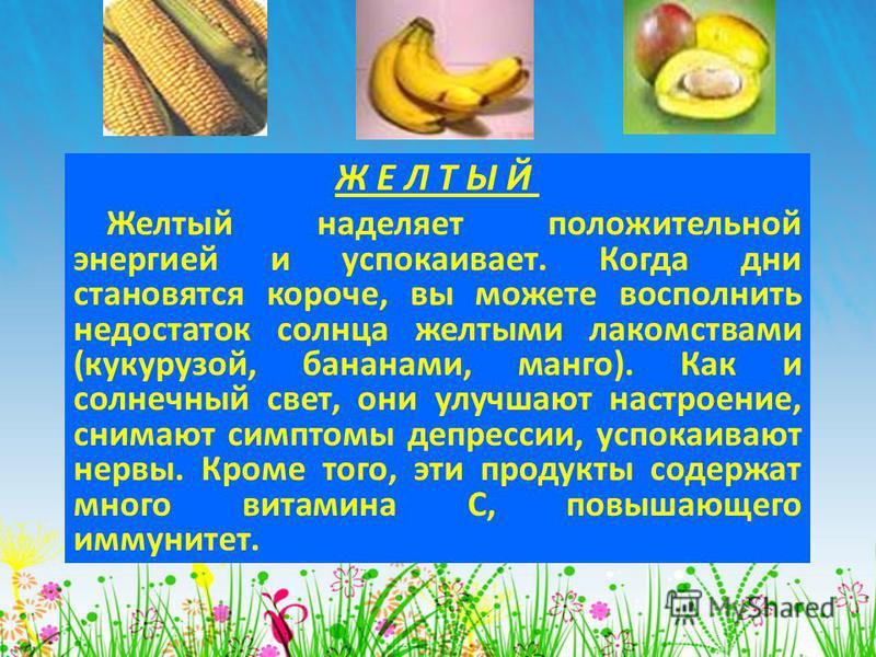 Ж Е Л Т Ы Й Желтый наделяет положительной энергией и успокаивает. Когда дни становятся короче, вы можете восполнить недостаток солнца желтыми лакомствами (кукурузой, бананами, манго). Как и солнечный свет, они улучшают настроение, снимают симптомы де