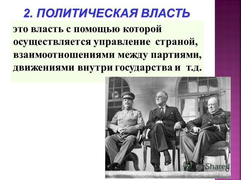 это власть с помощью которой осуществляется управление страной, взаимоотношениями между партиями, движениями внутри государства и т.д. 2. ПОЛИТИЧЕСКАЯ ВЛАСТЬ