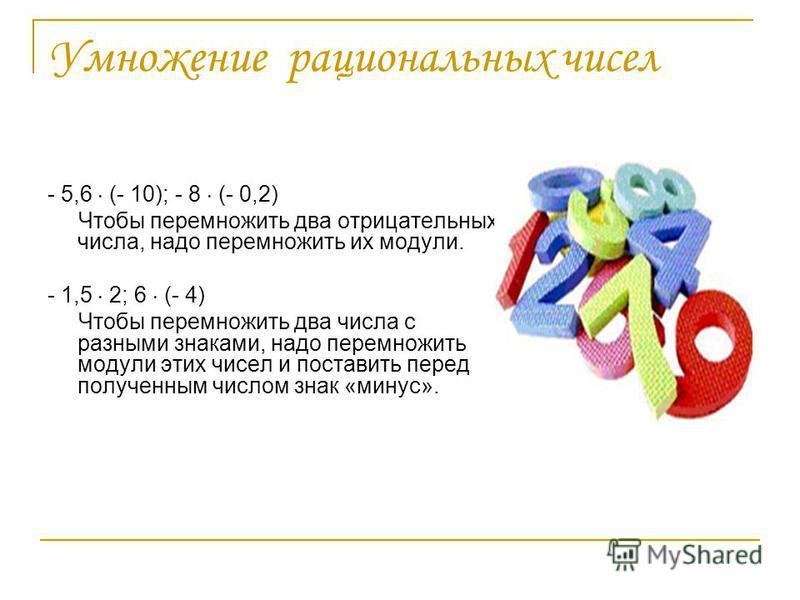 Умножение рациональных чисел - 5,6 (- 10); - 8 (- 0,2) Чтобы перемножить два отрицательных числа, надо перемножить их модули. - 1,5 2; 6 (- 4) Чтобы перемножить два числа с разными знаками, надо перемножить модули этих чисел и поставить перед получен