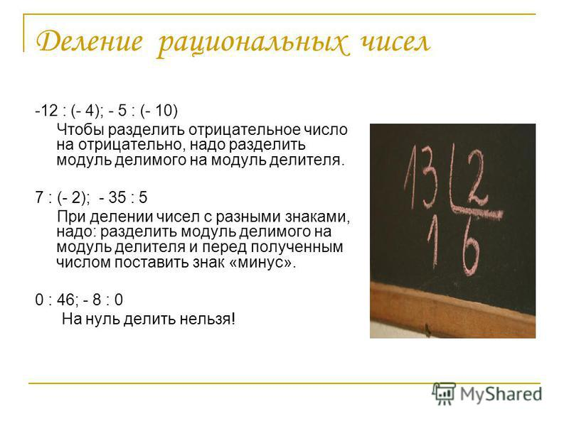 Деление рациональных чисел -12 : (- 4); - 5 : (- 10) Чтобы разделить отрицательное число на отрицательно, надо разделить модуль делимого на модуль делителя. 7 : (- 2); - 35 : 5 При делении чисел с разными знаками, надо: разделить модуль делимого на м