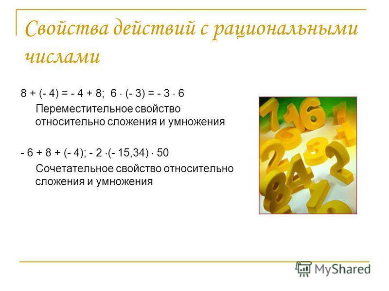 Свойства действий с рациональными числами 8 + (- 4) = - 4 + 8; 6 (- 3) = - 3 6 Переместительное свойство относительно сложения и умножения - 6 + 8 + (- 4); - 2 (- 15,34) 50 Сочетательное свойство относительно сложения и умножения
