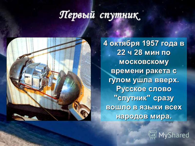 Первый спутник 4 октября 1957 года в 22 ч 28 мин по московскому времени ракета с гулом ушла вверх. Русское слово спутник сразу вошло в языки всех народов мира.