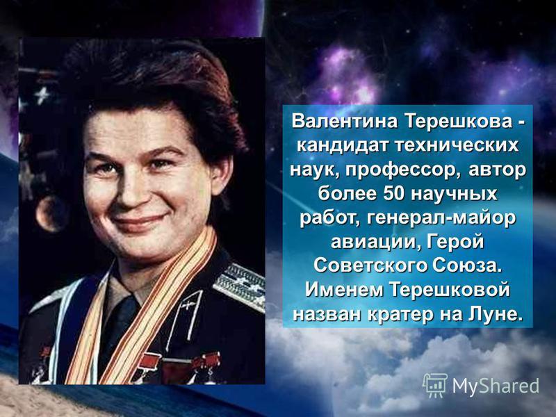 Валентина Терешкова - кандидат технических наук, профессор, автор более 50 научных работ, генерал-майор авиации, Герой Советского Союза. Именем Терешковой назван кратер на Луне.
