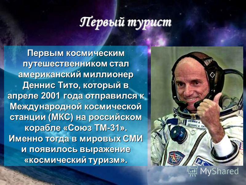 Первый турист Первым космическим путешественником стал американский миллионер Деннис Тито, который в апреле 2001 года отправился к Международной космической станции (МКС) на российском корабле «Союз ТМ-31». Именно тогда в мировых СМИ и появилось выра