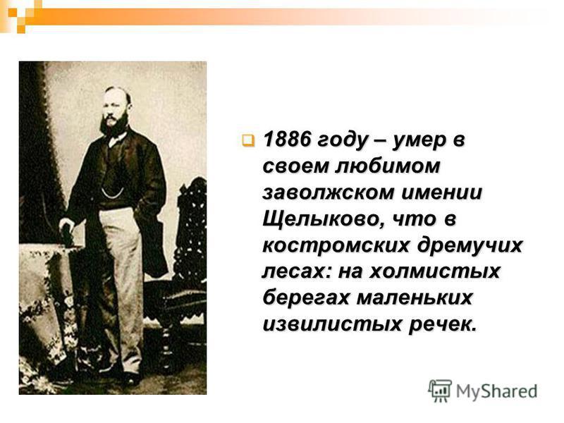 1886 году – умер в своем любимом заволжском имении Щелыково, что в костромских дремучих лесах: на холмистых берегах маленьких извилистых речек. 1886 году – умер в своем любимом заволжском имении Щелыково, что в костромских дремучих лесах: на холмисты