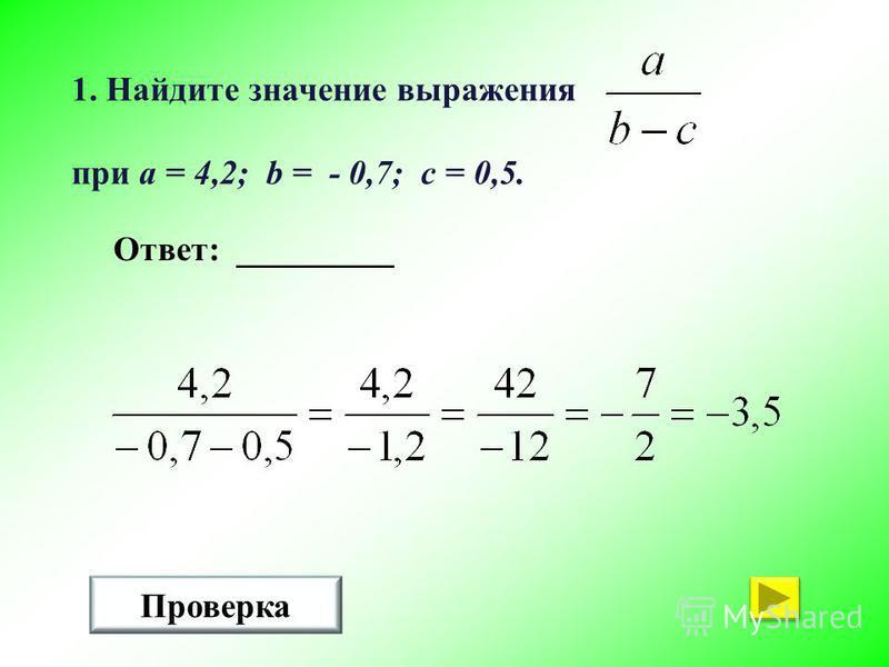 1. Найдите значение выражения при a = 4,2; b = - 0,7; c = 0,5. Проверка Ответ: _________
