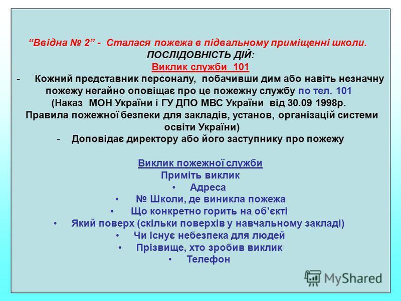 Ввідна 2 - Сталася пожежа в підвальному приміщенні школи. ПОСЛІДОВНІСТЬ ДІЙ: Виклик служби 101 - Кожний представник персоналу, побачивши дим або навіть незначну пожежу негайно оповіщає про це пожежну службу по тел. 101 (Наказ МОН України і ГУ ДПО МВС