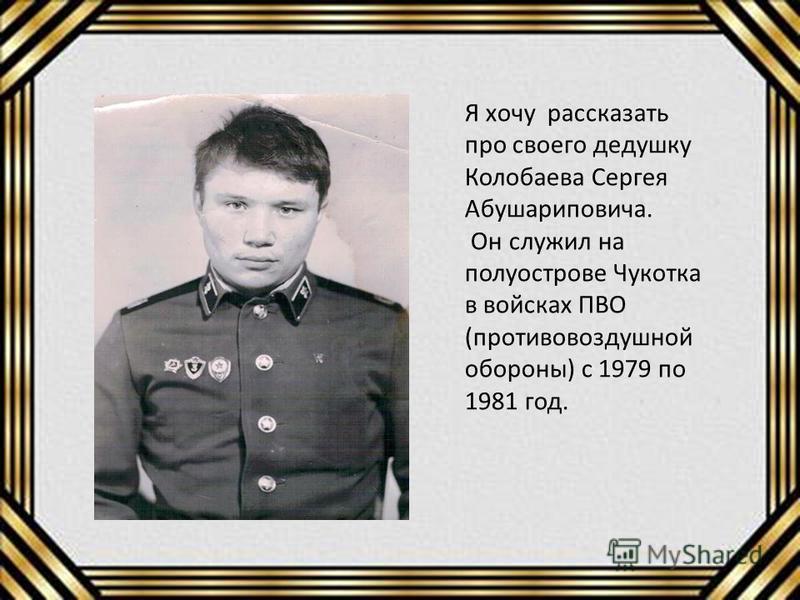 Я хочу рассказать про своего дедушку Колобаева Сергея Абушариповича. Он служил на полуострове Чукотка в войсках ПВО (противовоздушной обороны) с 1979 по 1981 год.