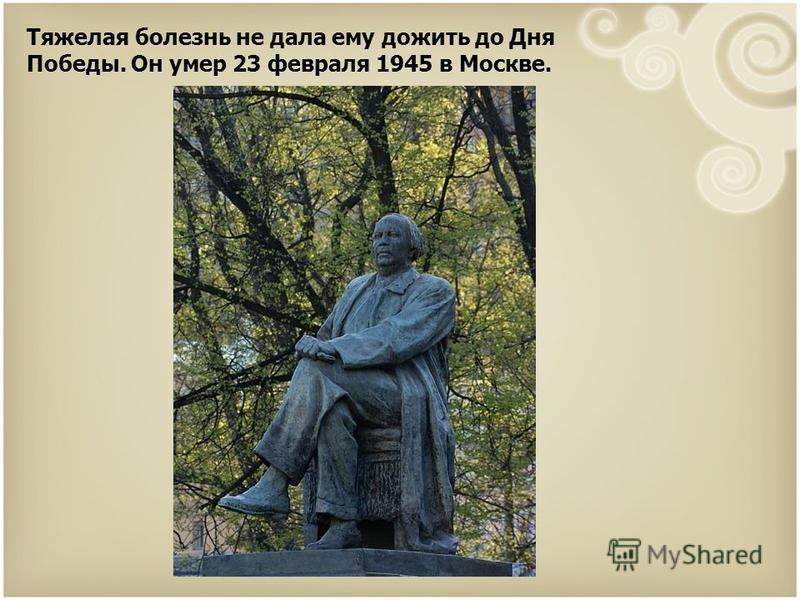 Тяжелая болезнь не дала ему дожить до Дня Победы. Он умер 23 февраля 1945 в Москве.