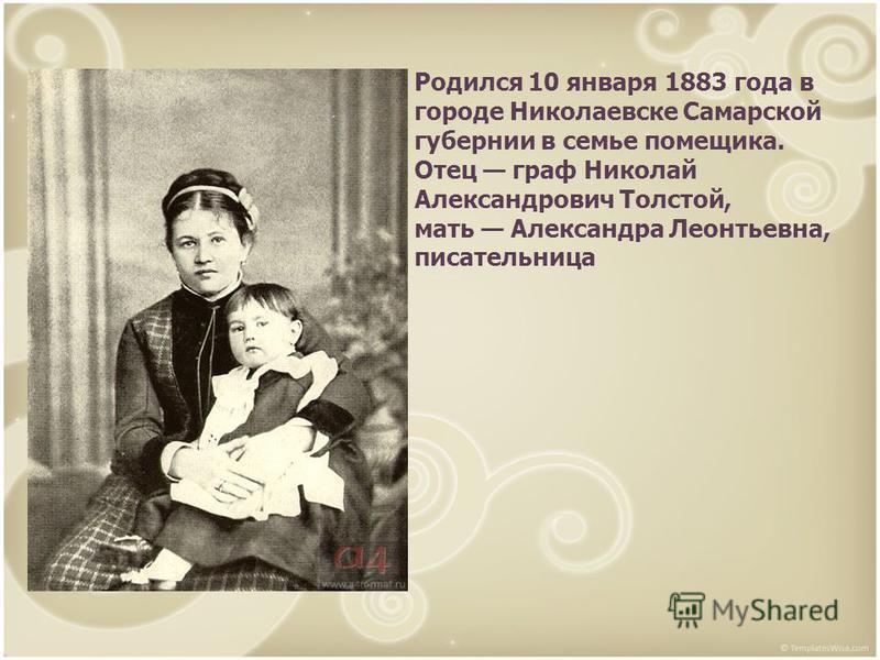 Родился 10 января 1883 года в городе Николаевске Самарской губернии в семье помещика. Отец граф Николай Александрович Толстой, мать Александра Леонтьевна, писательница
