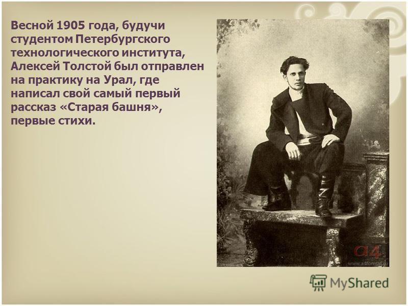 Весной 1905 года, будучи студентом Петербургского технологического института, Алексей Толстой был отправлен на практику на Урал, где написал свой самый первый рассказ «Старая башня», первые стихи.