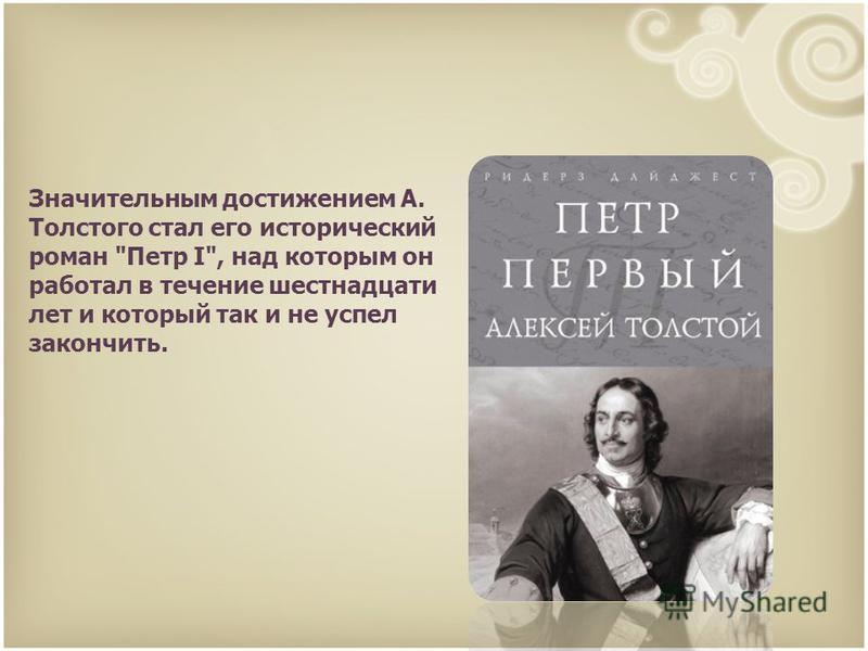 Значительным достижением А. Толстого стал его исторический роман Петр I, над которым он работал в течение шестнадцати лет и который так и не успел закончить.