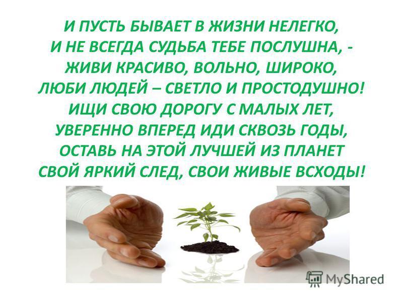 И ПУСТЬ БЫВАЕТ В ЖИЗНИ НЕЛЕГКО, И НЕ ВСЕГДА СУДЬБА ТЕБЕ ПОСЛУШНА, - ЖИВИ КРАСИВО, ВОЛЬНО, ШИРОКО, ЛЮБИ ЛЮДЕЙ – СВЕТЛО И ПРОСТОДУШНО! ИЩИ СВОЮ ДОРОГУ С МАЛЫХ ЛЕТ, УВЕРЕННО ВПЕРЕД ИДИ СКВОЗЬ ГОДЫ, ОСТАВЬ НА ЭТОЙ ЛУЧШЕЙ ИЗ ПЛАНЕТ СВОЙ ЯРКИЙ СЛЕД, СВОИ Ж