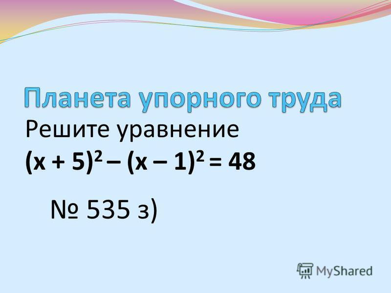 Решите уравнение (х + 5) 2 – (х – 1) 2 = 48 535 з)