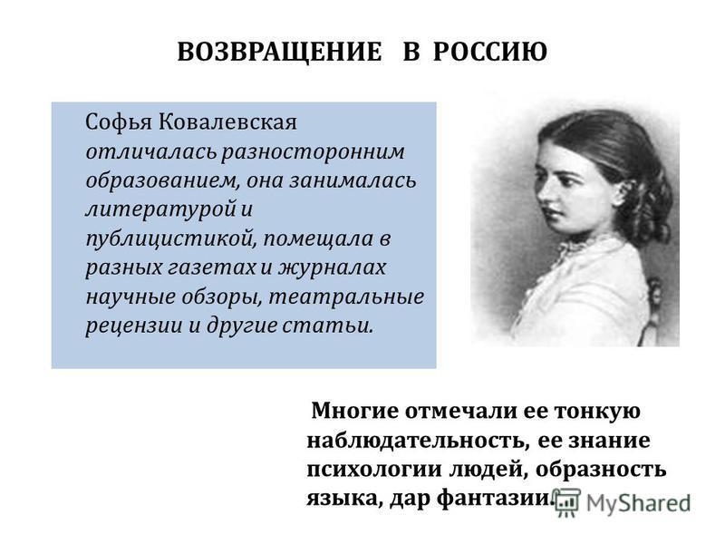 ВОЗВРАЩЕНИЕ В РОССИЮ Софья Ковалевская отличалась разносторонним образованием, она занималась литературой и публицистикой, помещала в разных газетах и журналах научные обзоры, театральные рецензии и другие статьи. Многие отмечали ее тонкую наблюдател