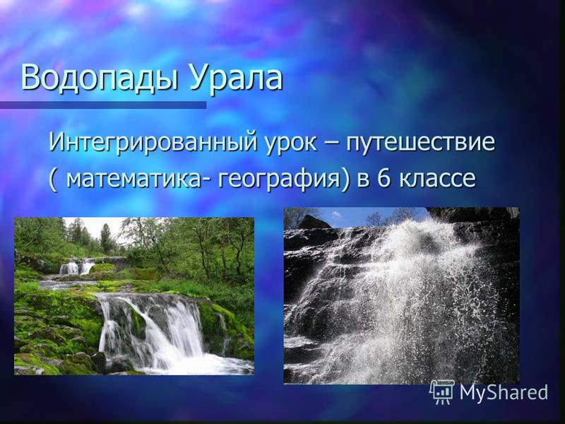 Водопады Урала Интегрированный урок – путешествие ( математика- география) в 6 классе