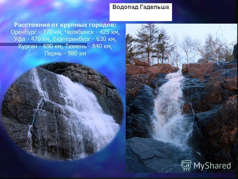 Расстояния от крупных городов: Оренбург - 370 км, Челябинск - 425 км, Уфа - 470 км, Екатеринбург - 630 км, Курган - 690 км, Тюмень - 840 км, Пермь - 980 км Водопад Гадельша