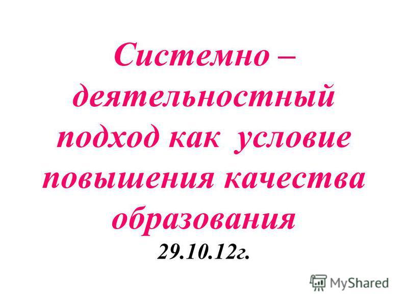 Системно – деятельностный подход как условие повышения качества образования 29.10.12 г.