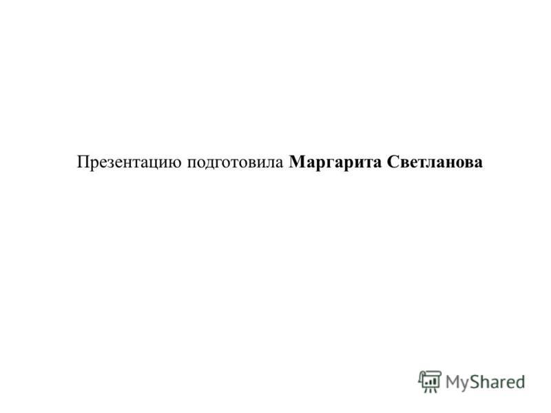 Презентацию подготовила Маргарита Светланова