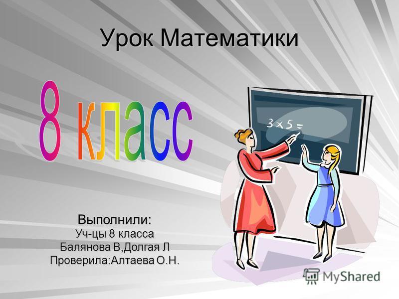 Выполнили: Уч-цы 8 класса Балянова В,Долгая Л Проверила:Алтаева О.Н. Урок Математики