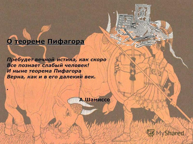О теореме Пифагора Пребудет вечной истина, как скоро Все познает слабый человек! И ныне теорема Пифагора Верна, как и в его далекий век.. A.Шамиссо