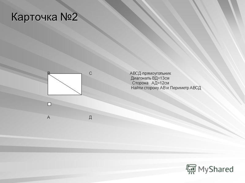 Карточка 2 В С АВСД-прямоугольник Диагональ ВД=13 см Сторона АД=12 см Найти сторону АВ и Периметр АВСД А Д