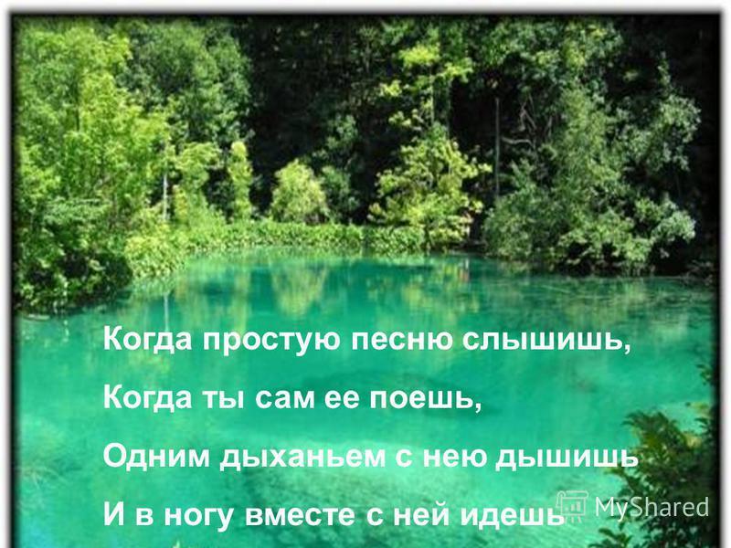 Когда простую песню слышишь, Когда ты сам ее поешь, Одним дыханьем с нею дышишь И в ногу вместе с ней идешь