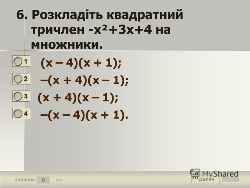 Далее 6 Задание 1 бал. 1111 2222 3333 4444 6. Розкладіть квадратний тричлен -х²+3х+4 на множники. (x – 4)(x + 1); –(x + 4)(x – 1); (x + 4)(x – 1); –(x – 4)(x + 1).