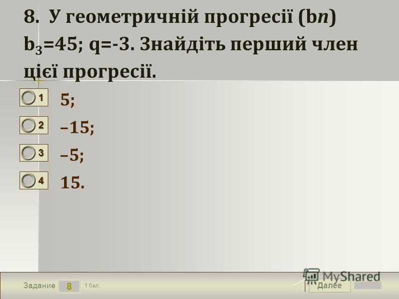 Далее 8 Задание 1 бал. 1111 2222 3333 4444 8. У геометричній прогресії (bn) b 3 =45; q=-3. Знайдіть перший член цієї прогресії. 5; –15; –5; 15.