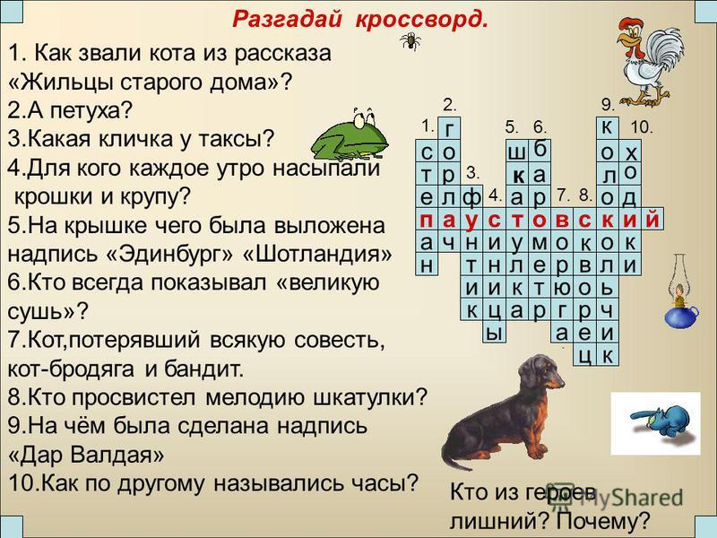 Разгадай кроссворд. и ч ь л о р т е м к и т н паустовский ф ч г о р л н а с т е 2. 1. 3. а р а к л у ш а ы ц и н и 4. 5.6. о о ц е р о в а г ю р о 7.8. к д к и 9. 10. к б к к л х о 1. Как звали кота из рассказа «Жильцы старого дома»? 2. А петуха? 3.