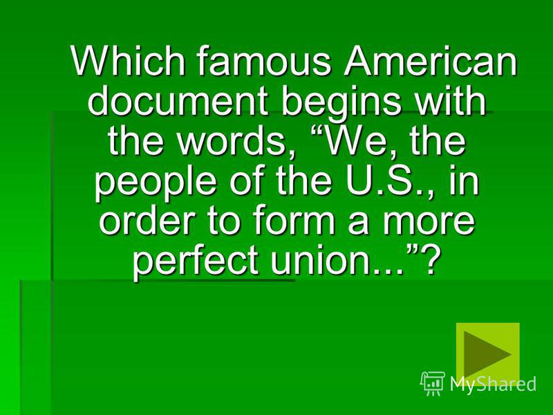 Which famous American document begins with the words, We, the people of the U.S., in order to form a more perfect union...? Which famous American document begins with the words, We, the people of the U.S., in order to form a more perfect union...?