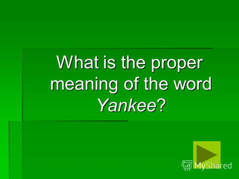 What is the proper meaning of the word Yankee? What is the proper meaning of the word Yankee?