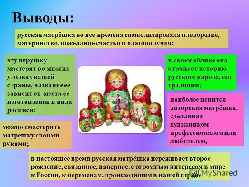 Выводы: русская матрёшка во все времена символизировала плодородие, материнство, пожелание счастья и благополучия; в настоящее время русская матрёшка переживает второе рождение, связанное, наверное, с огромным интересом в мире к России, к переменам,