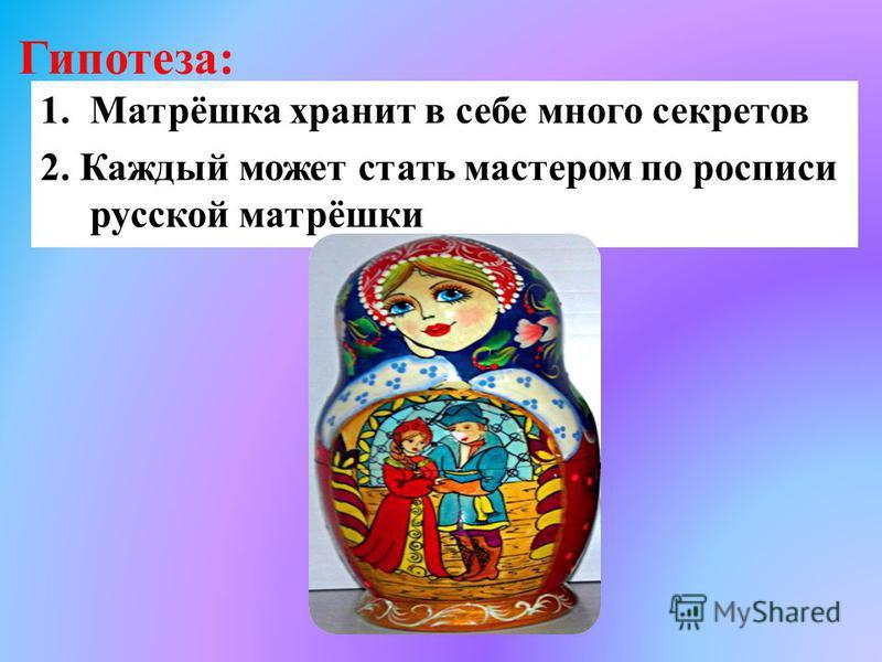 Гипотеза: 1.Матрёшка хранит в себе много секретов 2. Каждый может стать мастером по росписи русской матрёшки
