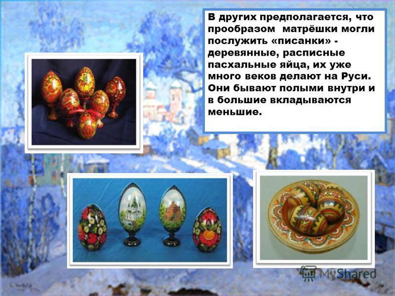 В других предполагается, что прообразом матрёшки могли послужить «писанки» - деревянные, расписные пасхальные яйца, их уже много веков делают на Руси. Они бывают полыми внутри и в большие вкладываются меньшие.