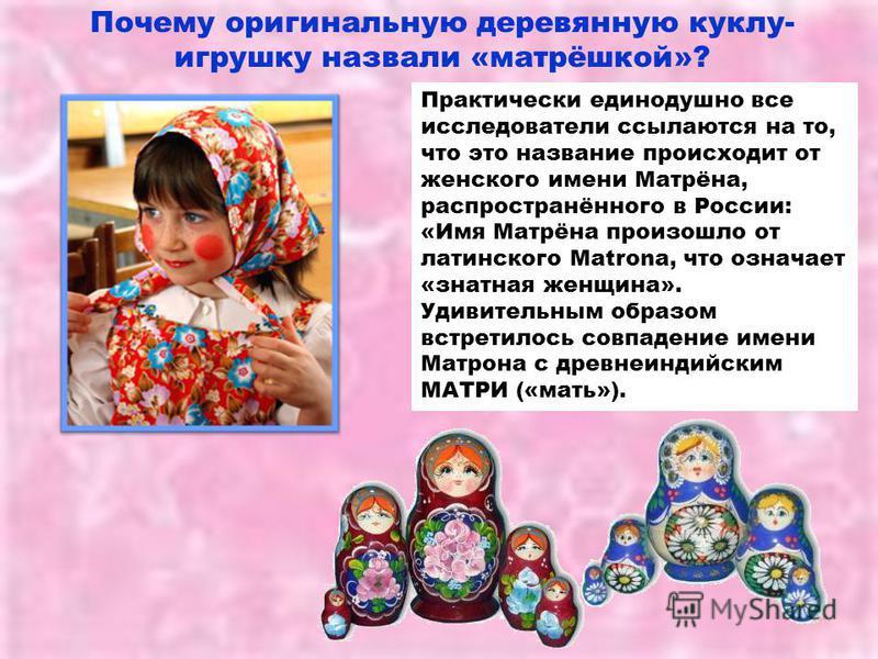 Практически единодушно все исследователи ссылаются на то, что это название происходит от женского имени Матрёна, распространённого в России: «Имя Матрёна произошло от латинского Matrona, что означает «знатная женщина». Удивительным образом встретилос