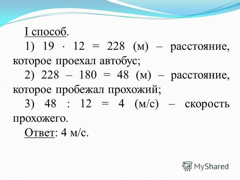 I способ. 1) 19 12 = 228 (м) – расстояние, которое проехал автобус; 2) 228 – 180 = 48 (м) – расстояние, которое пробежал прохожий; 3) 48 : 12 = 4 (м/с) – скорость прохожего. Ответ: 4 м/с.