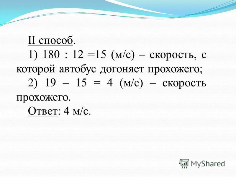 II способ. 1) 180 : 12 =15 (м/с) – скорость, с которой автобус догоняет прохожего; 2) 19 – 15 = 4 (м/с) – скорость прохожего. Ответ: 4 м/с.