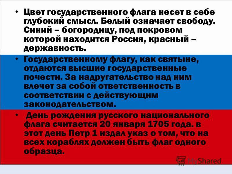Цвет государственного флага несет в себе глубокий смысл. Белый означает свободу. Синий – богородицу, под покровом которой находится Россия, красный – державность. Государственному флагу, как святыне, отдаются высшие государственные почести. За надруг