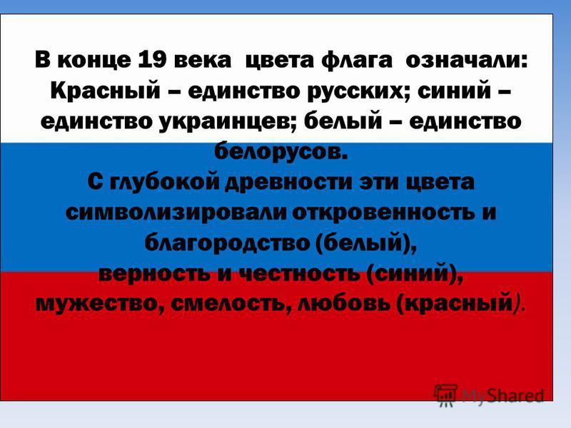 В конце 19 века цвета флага означали: Красный – единство русских; синий – единство украинцев; белый – единство белорусов. С глубокой древности эти цвета символизировали откровенность и благородство (белый), верность и честность (синий), мужество, сме