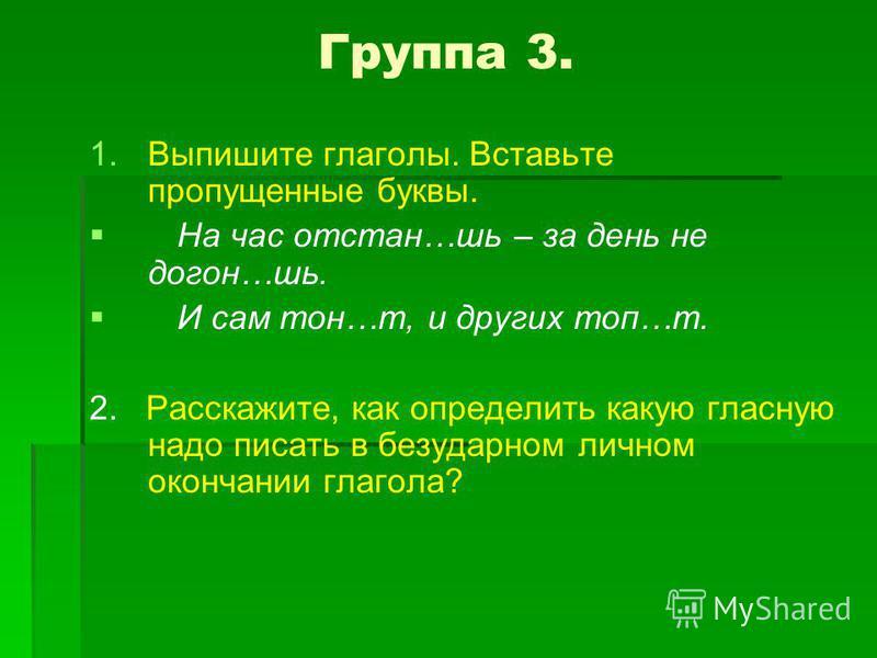 Группа 3. 1. 1. Выпишите глаголы. Вставьте пропущенные буквы. На час отстань…шь – за день не догон…шь. И сам тон…т, и других топ…т. 2. Расскажите, как определить какую гласную надо писать в безударном личном окончании глагола?