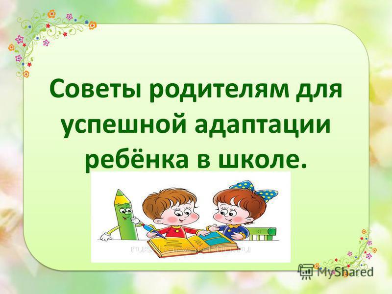 Советы родителям для успешной адаптации ребёнка в школе.